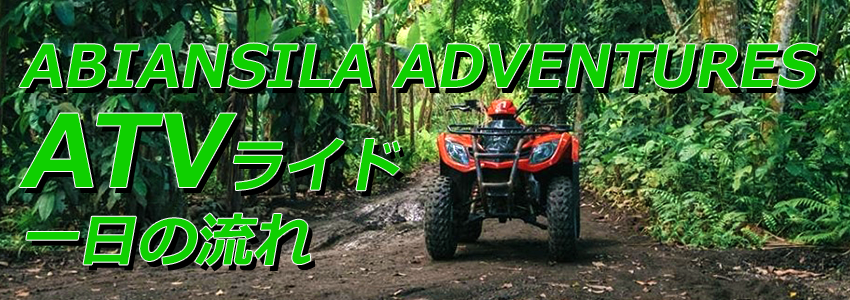 わくわくのバリ島観光 バリ島 ABIANSILA ADVENTURES ATVライド 一日の流れ
